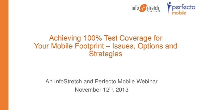 Achieving 100% Test Coverage for Your Mobile Footprint – Issues, Options and Strategies  An InfoStretch and Perfecto Mobil...