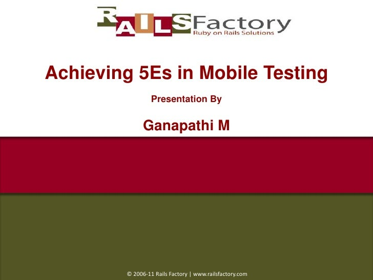 Achieving 5Es in Mobile Testing<br />Presentation By<br />Ganapathi M<br /> © 2006-11 Rails Factory | www.railsfactory.com...