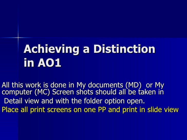 Achieving a Distinction in AO1 All this work is done in My documents (MD)  or My computer (MC) Screen shots should all be ...
