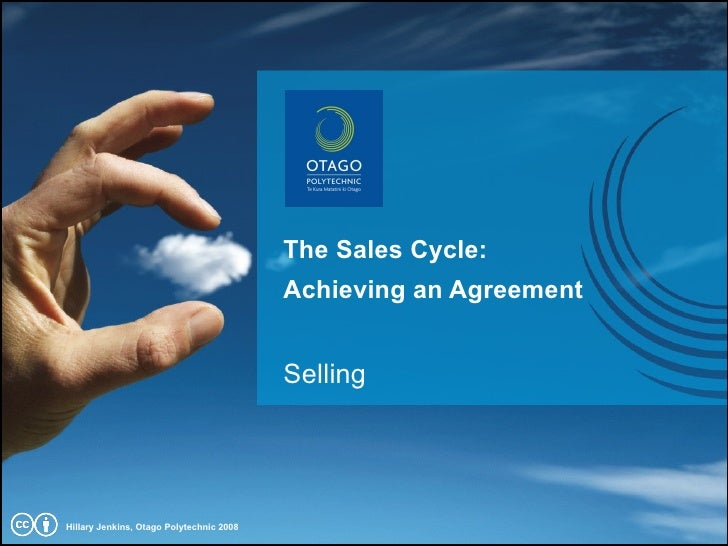The Sales Cycle: Achieving an Agreement Selling Hillary Jenkins, Otago Polytechnic 2008