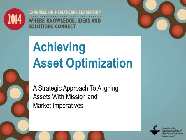 Achieving Asset Optimization A Strategic Approach To Aligning Assets With Mission and Market Imperatives