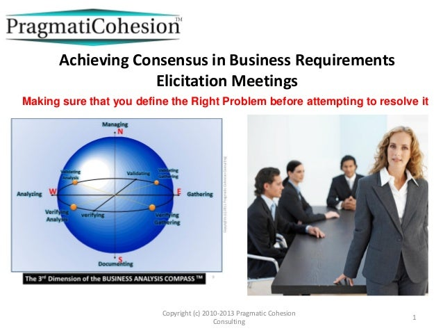 Achieving Consensus in Business RequirementsElicitation MeetingsCopyright (c) 2010-2013 Pragmatic CohesionConsulting1Makin...