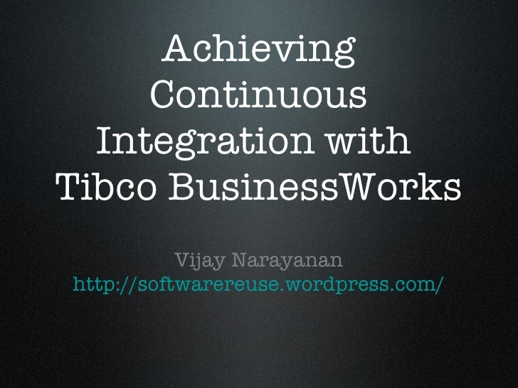 Achieving Continuous Integration with  Tibco BusinessWorks <ul><li>Vijay Narayanan </li></ul><ul><li>http:// softwarereuse...
