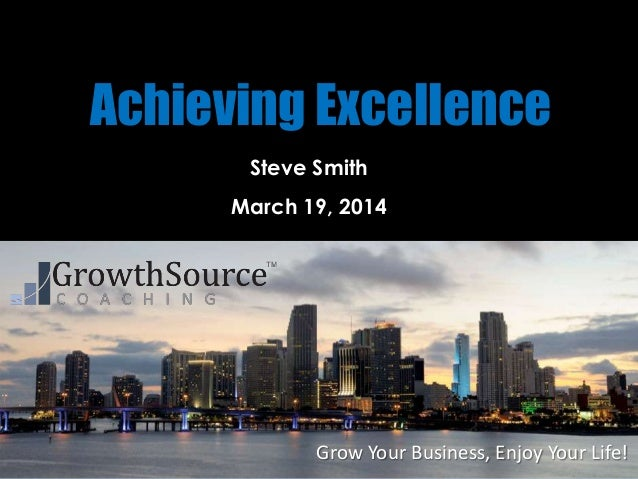 Grow Your Business, Enjoy Your Life! Achieving Excellence Steve Smith March 19, 2014
