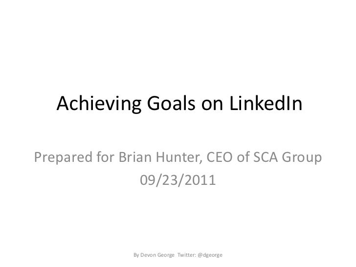 Achieving Goals on LinkedIn<br />Prepared for Brian Hunter, CEO of SCA Group<br />09/23/2011<br />By Devon George  Twitte...