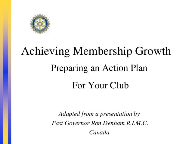 Achieving Membership Growth     Preparing an Action Plan           For Your Club       Adapted from a presentation by     ...
