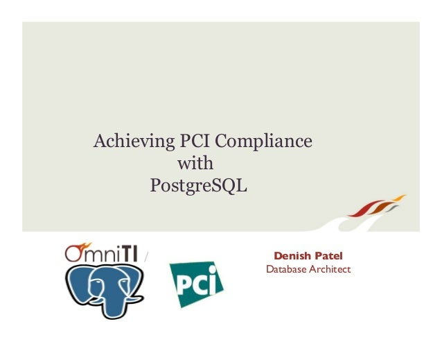 / Achieving PCI Compliance with PostgreSQL Denish Patel Database Architect