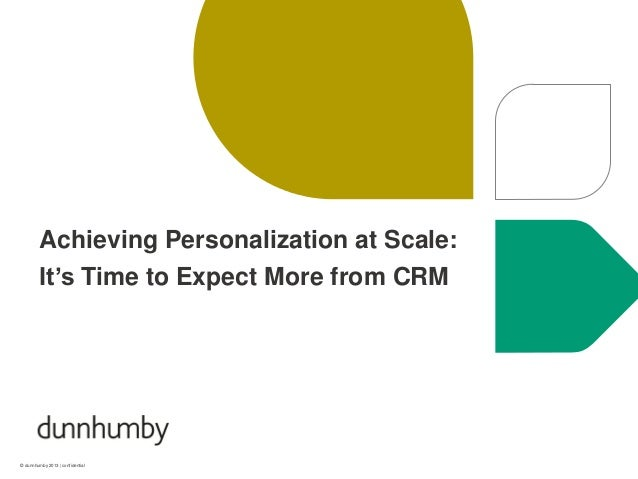 © dunnhumby 2013 | confidential Achieving Personalization at Scale: It's Time to Expect More from CRM