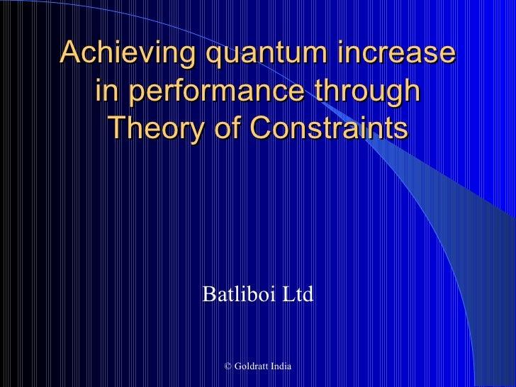 Achieving quantum increase in performance through Theory of Constraints <ul><li>Batliboi Ltd </li></ul>© Goldratt India