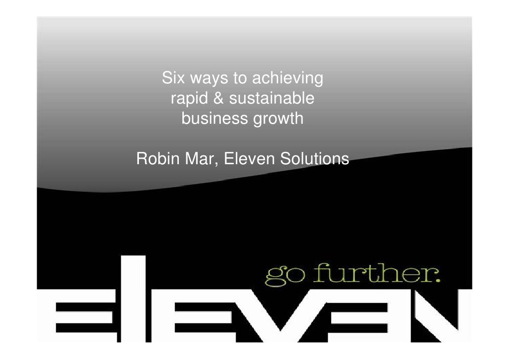 Six ways to achieving     rapid & sustainable       business growth  Robin Mar, Eleven Solutions