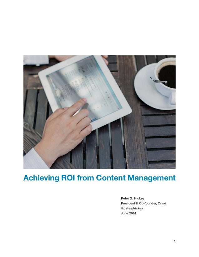 !!!  Achieving ROI from Content Management  !!  Peter G. Hickey  President & Co-founder, Oris4  @peterghickey  June 2014  ...