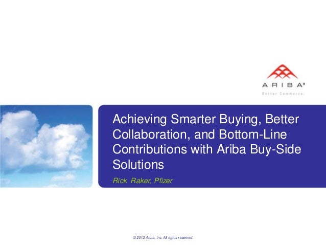 Achieving Smarter Buying, BetterCollaboration, and Bottom-LineContributions with Ariba Buy-SideSolutionsRick Raker, Pfizer...