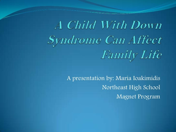 Period 6- Maria Ioakimidis- A child with down syndrome can affect family