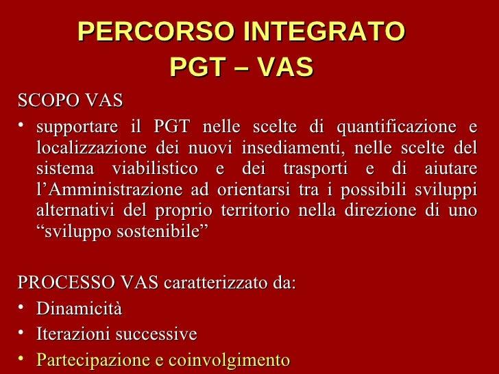 PERCORSO INTEGRATO  PGT – VAS   <ul><li>SCOPO VAS </li></ul><ul><li>supportare il PGT nelle scelte di quantificazione e lo...