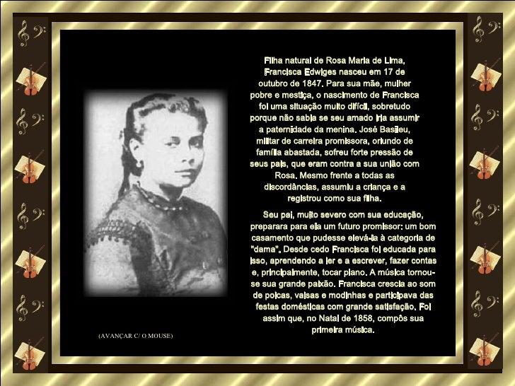 Filha natural de Rosa Maria de Lima, Francisca Edwiges nasceu em 17 de outubro de 1847. Para sua mãe, mulher pobre e mesti...