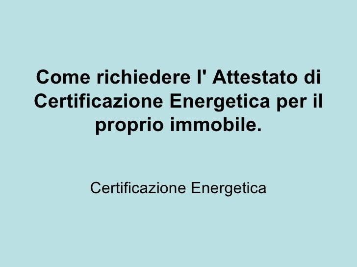 Come richiedere l Attestato diCertificazione Energetica per il       proprio immobile.      Certificazione Energetica