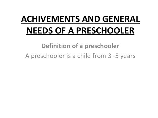 ACHIVEMENTS AND GENERALNEEDS OF A PRESCHOOLERDefinition of a preschoolerA preschooler is a child from 3 -5 years