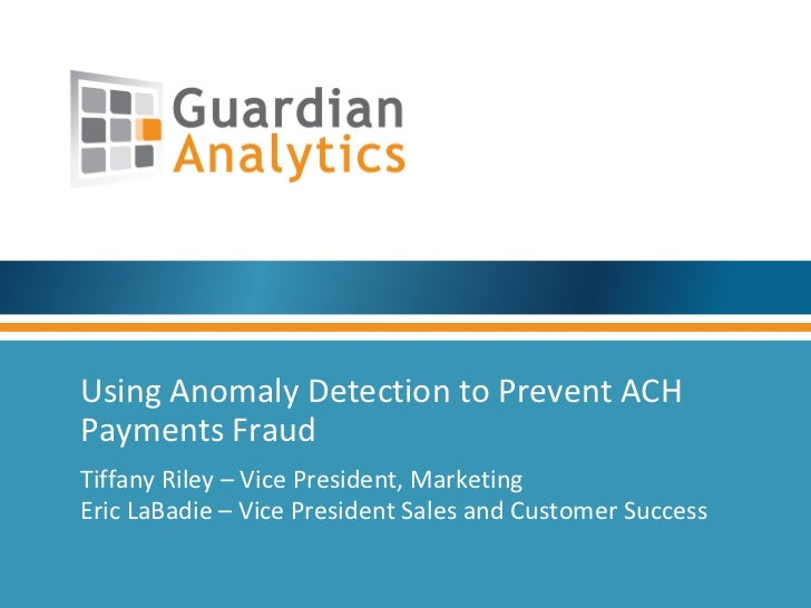 Using Anomaly Detection to Prevent ACHPayments FraudTiffany Riley – Vice President, MarketingEric LaBadie – Vice President...