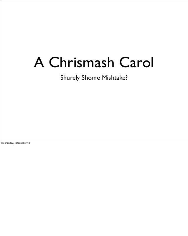 A Chrismash Carol Shurely Shome Mishtake?  Wednesday, 4 December 13