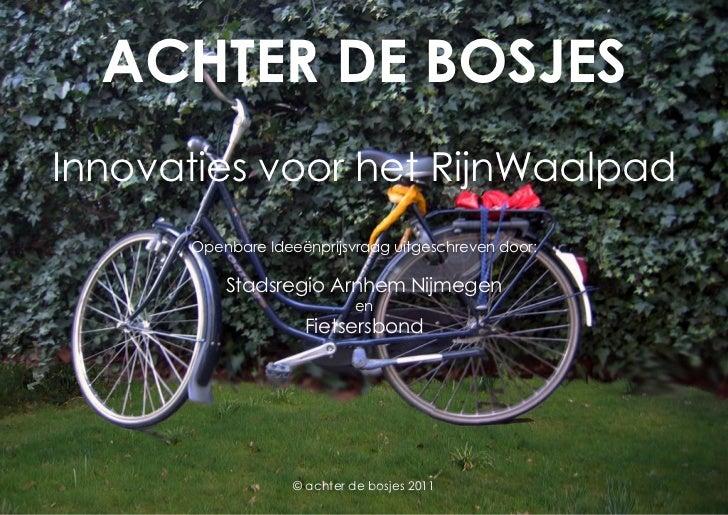 ACHTER DE BOSJESInnovaties voor het RijnWaalpad      Openbare Ideeënprijsvraag uitgeschreven door:          Stadsregio Arn...