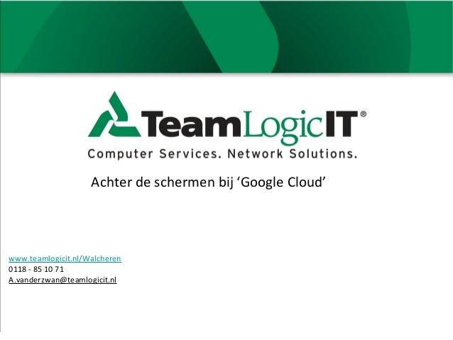 Achter de schermen bij 'Google Cloud'www.teamlogicit.nl/Walcheren0118 - 85 10 71A.vanderzwan@teamlogicit.nl