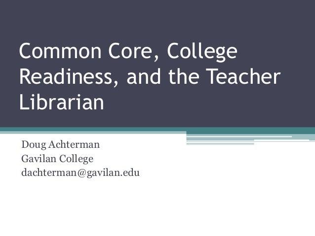 Common Core, College Readiness, and the Teacher Librarian Doug Achterman Gavilan College dachterman@gavilan.edu