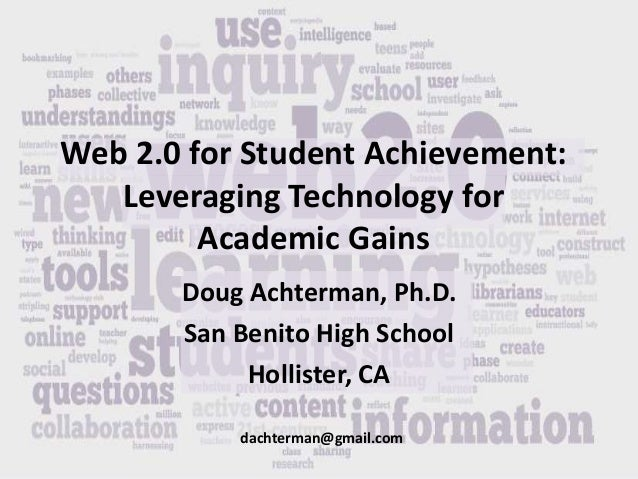 Web 2.0 for Student Achievement: Leveraging Technology for Academic Gains Doug Achterman, Ph.D. San Benito High School Hol...