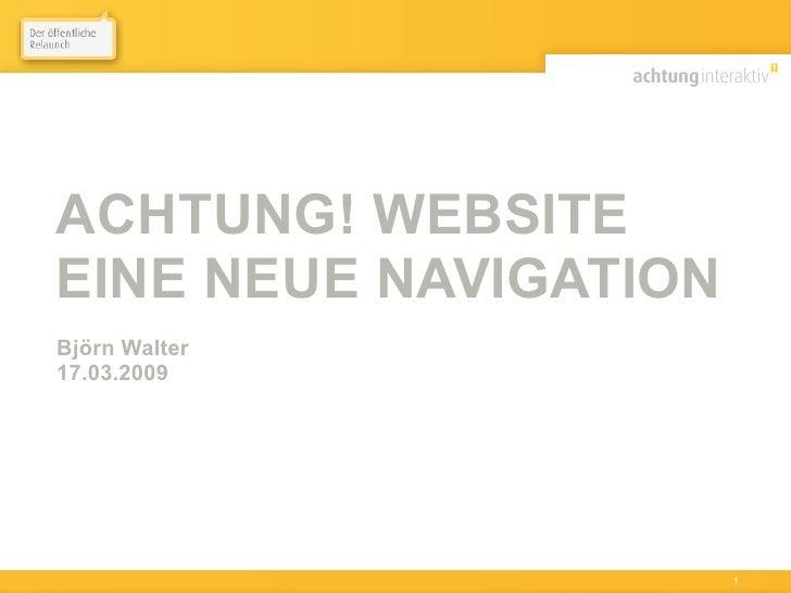ACHTUNG! WEBSITE EINE NEUE NAVIGATION Björn Walter 17.03.2009     März 2009 • Björn Walter • achtung! website   1