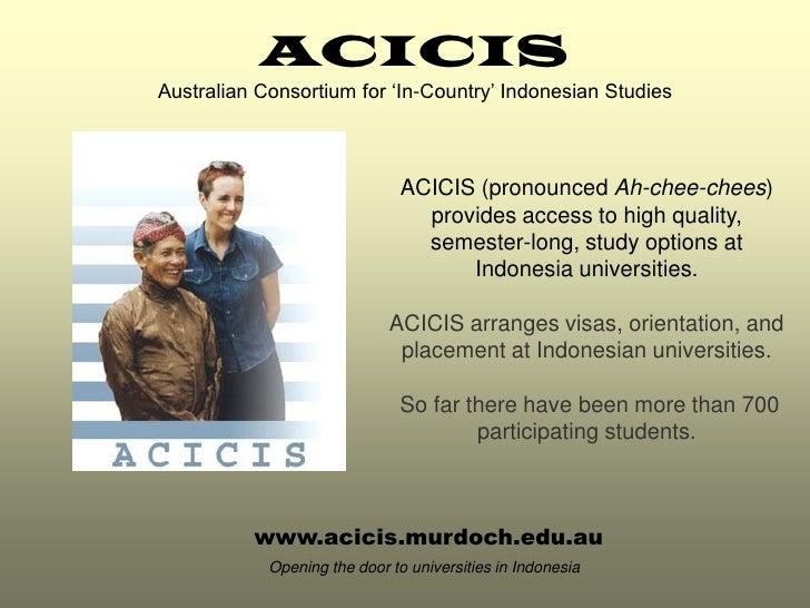 ACICIS Australian Consortium for 'In-Country' Indonesian Studies                                   ACICIS (pronounced Ah-c...