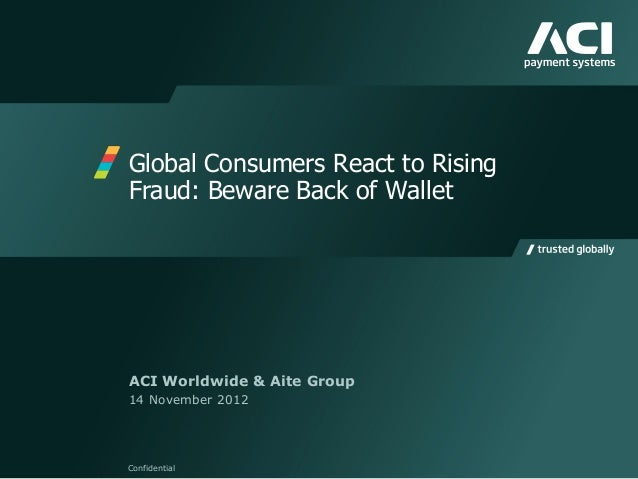 Global Consumers React to Rising Fraud: Beware Back of Wallet Confidential ACI Worldwide & Aite Group 14 November 2012