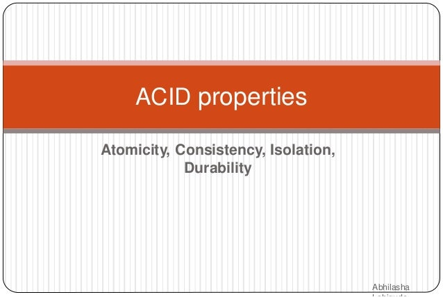Atomicity, Consistency, Isolation, Durability ACID properties Abhilasha