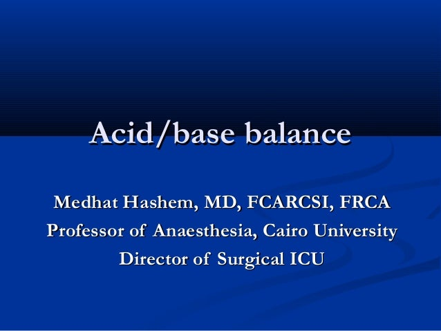 Acid/base balance Medhat Hashem, MD, FCARCSI, FRCA Professor of Anaesthesia, Cairo University Director of Surgical ICU