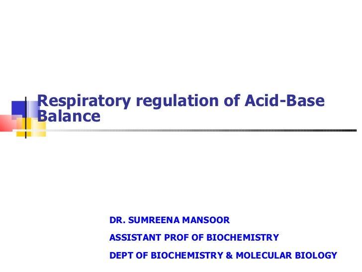 Respiratory regulation of Acid-Base Balance DR. SUMREENA MANSOOR ASSISTANT PROF OF BIOCHEMISTRY DEPT OF BIOCHEMISTRY & MOL...