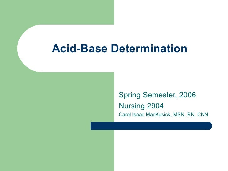 Acid-Base Determination Spring Semester, 2006 Nursing 2904 Carol Isaac MacKusick, MSN, RN, CNN