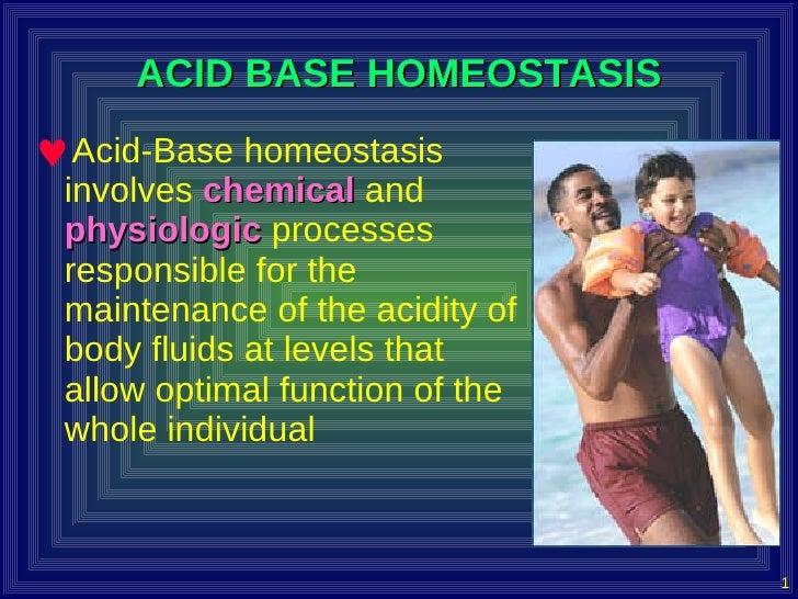 ACID BASE HOMEOSTASIS <ul><li>Acid-Base homeostasis involves  chemical  and  physiologic  processes responsible for the ma...