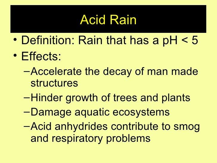 Acid Rain <ul><li>Definition: Rain that has a pH < 5 </li></ul><ul><li>Effects: </li></ul><ul><ul><li>Accelerate the decay...