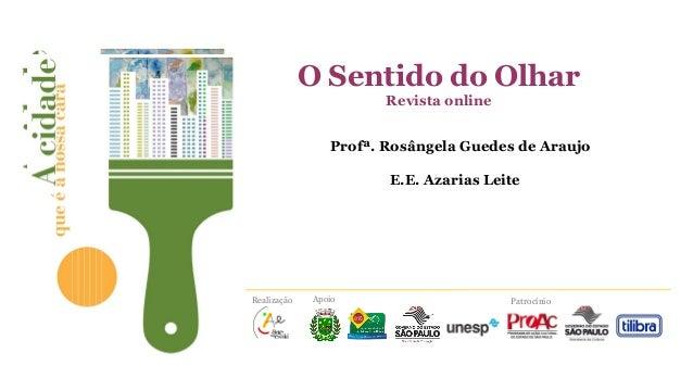 O Sentido do Olhar Revista online Profª. Rosângela Guedes de Araujo E.E. Azarias Leite  Realização  Apoio  Patrocínio