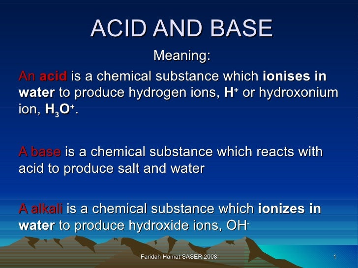 ACID AND BASE Meaning: An  acid  is a chemical substance which  ionises in water  to produce hydrogen ions,  H +  or hydro...