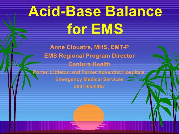 Acid-Base Balance for EMS Anne Clouatre, MHS, EMT-P EMS Regional Program Director Centura Health Porter, Littleton and Par...