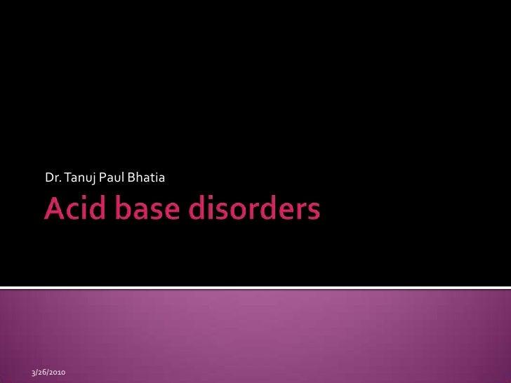 Acid base disorders<br />Dr. Tanuj Paul Bhatia <br />9/15/2009<br />