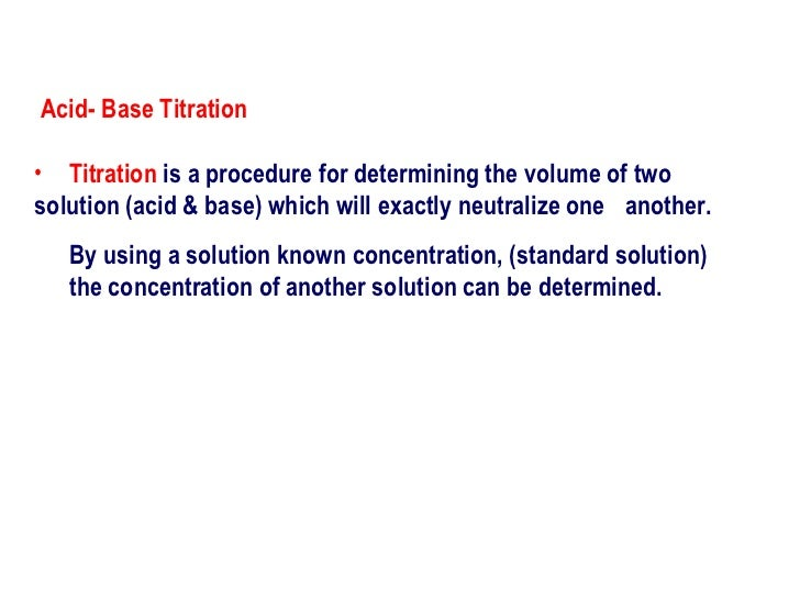 <ul><li>Titration   is a procedure for determining the volume of two  solution (acid & base) which will exactly neutralize...
