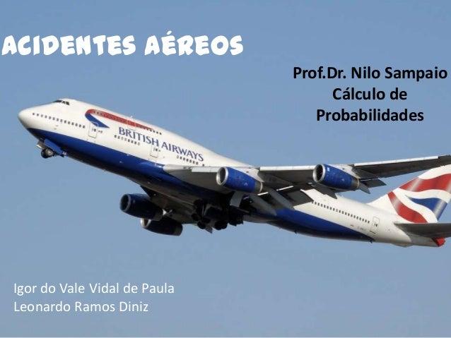 Acidentes Aéreos Prof.Dr. Nilo Sampaio Cálculo de Probabilidades  Igor do Vale Vidal de Paula Leonardo Ramos Diniz