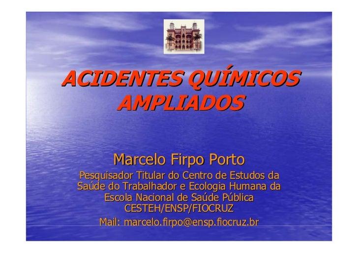 ACIDENTES QUÍMICOS    AMPLIADOS        Marcelo Firpo Porto Pesquisador Titular do Centro de Estudos da Saúde do Trabalhado...