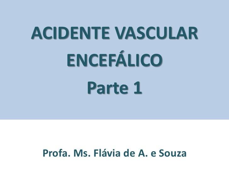 ACIDENTE VASCULAR    ENCEFÁLICO      Parte 1 Profa. Ms. Flávia de A. e Souza