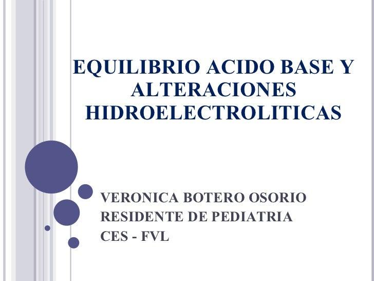 EQUILIBRIO ACIDO BASE Y ALTERACIONES HIDROELECTROLITICAS VERONICA BOTERO OSORIO RESIDENTE DE PEDIATRIA CES - FVL