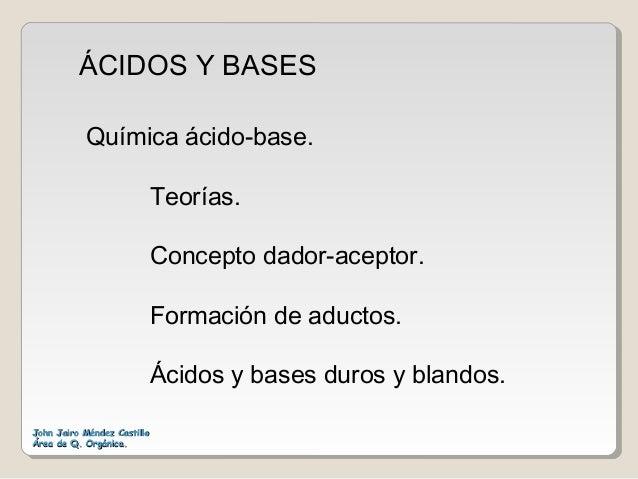 ÁCIDOS Y BASES John Jairo Méndez CastilloJohn Jairo Méndez Castillo Área de Q. Orgánica.Área de Q. Orgánica. Química ácido...