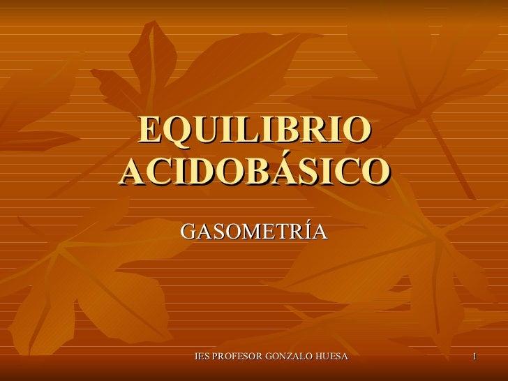 EQUILIBRIO ACIDOBÁSICO GASOMETRÍA IES PROFESOR GONZALO HUESA