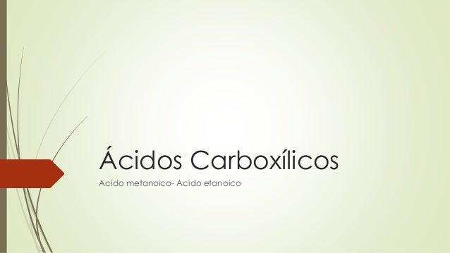 Ácidos Carboxílicos Acido metanoico- Acido etanoico