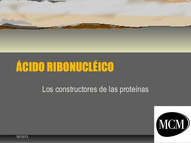 ÁCIDO RIBONUCLÉICO Los constructores de las proteínas  16/10/13  1