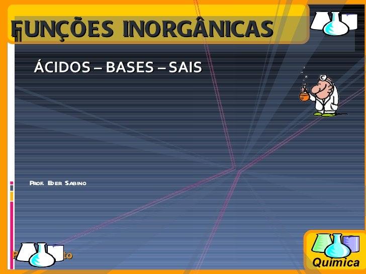<ul><li>ÁCIDOS – BASES – SAIS   </li></ul>FUNÇÕES INORGÂNICAS Prof. Eder Sabino